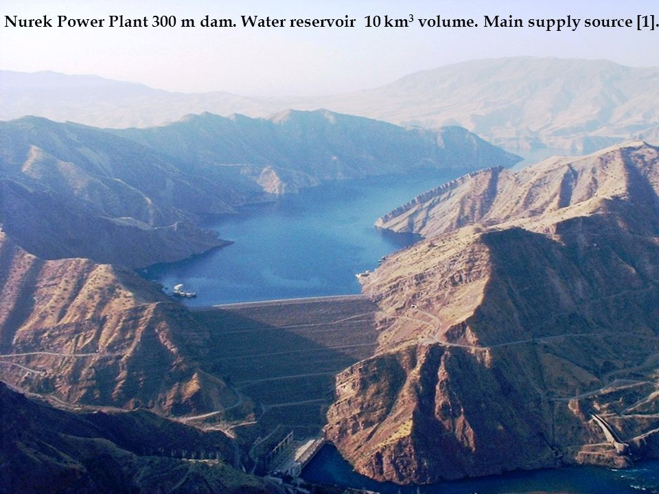 Nurek Power Plant 300 m dam. Water reservoir 10 km 3 volume. Main supply source [1].
