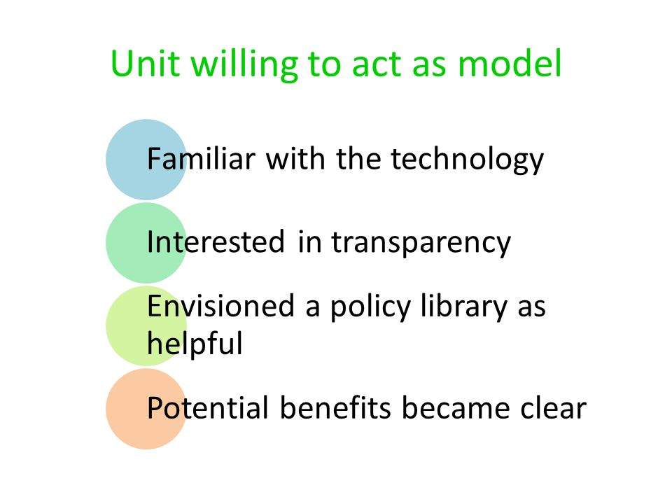 Unit willing to act as model Familiar with the technology Interested in transparency Envisioned a policy library as helpful Potential benefits became