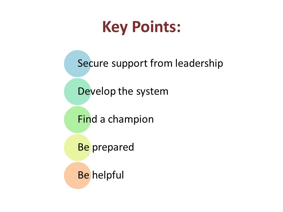 Key Points: Secure support from leadership Develop the system Find a champion Be prepared Be helpful
