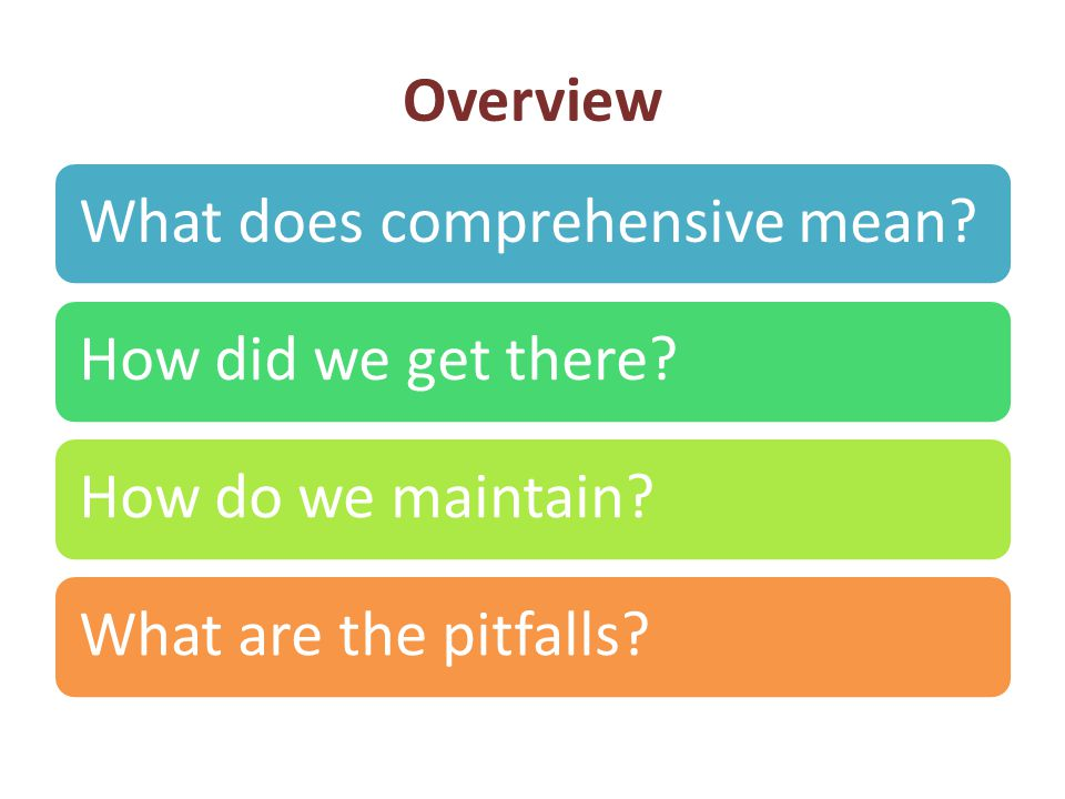 Overview What does comprehensive mean How did we get there How do we maintain What are the pitfalls