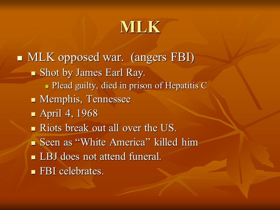 MLK MLK opposed war. (angers FBI) MLK opposed war. (angers FBI) Shot by James Earl Ray. Shot by James Earl Ray. Plead guilty, died in prison of Hepati
