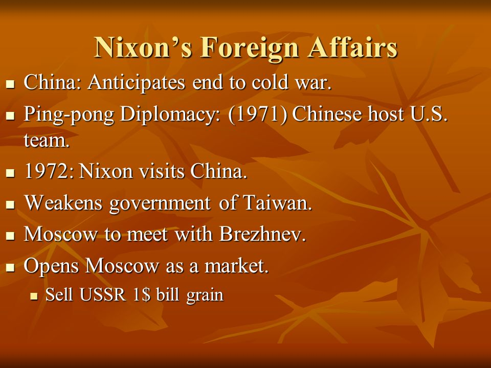 Nixon's Foreign Affairs China: Anticipates end to cold war. China: Anticipates end to cold war. Ping-pong Diplomacy: (1971) Chinese host U.S. team. Pi