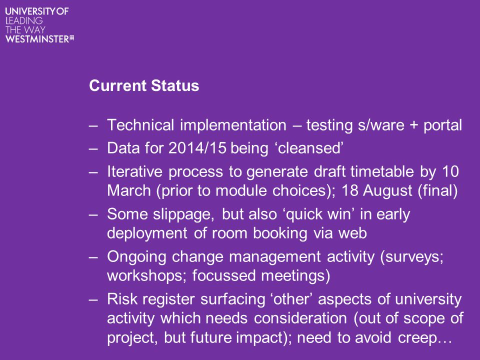 Current Status –Technical implementation – testing s/ware + portal –Data for 2014/15 being 'cleansed' –Iterative process to generate draft timetable by 10 March (prior to module choices); 18 August (final) –Some slippage, but also 'quick win' in early deployment of room booking via web –Ongoing change management activity (surveys; workshops; focussed meetings) –Risk register surfacing 'other' aspects of university activity which needs consideration (out of scope of project, but future impact); need to avoid creep…