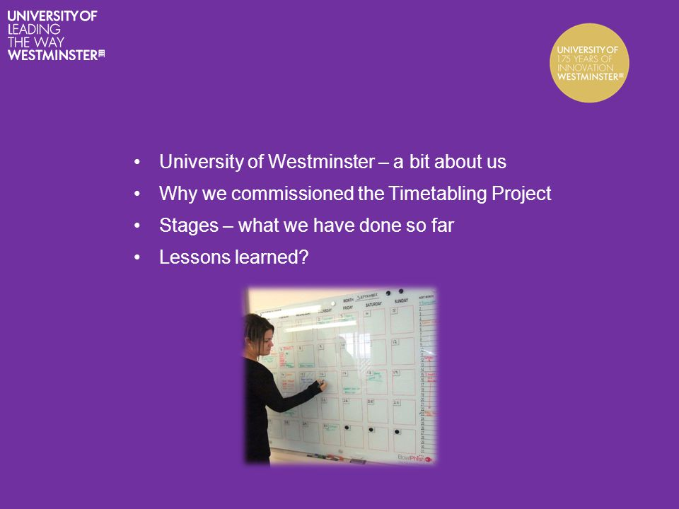 University of Westminster – a bit about us Why we commissioned the Timetabling Project Stages – what we have done so far Lessons learned?