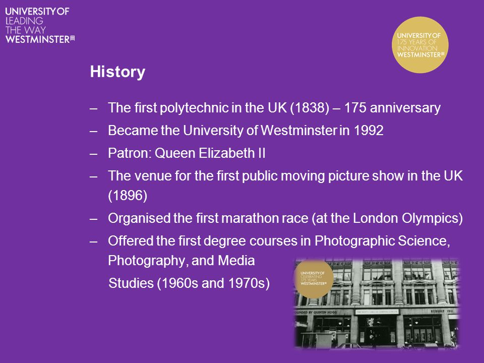 History –The first polytechnic in the UK (1838) – 175 anniversary –Became the University of Westminster in 1992 –Patron: Queen Elizabeth II –The venue