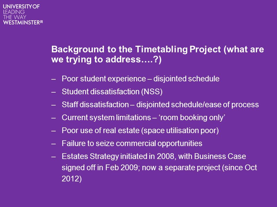 Background to the Timetabling Project (what are we trying to address….?) –Poor student experience – disjointed schedule –Student dissatisfaction (NSS)