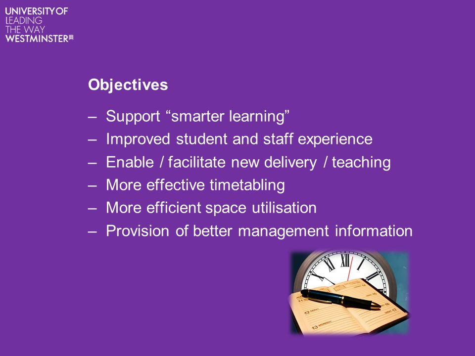 Objectives –Support smarter learning –Improved student and staff experience –Enable / facilitate new delivery / teaching –More effective timetabling –More efficient space utilisation –Provision of better management information