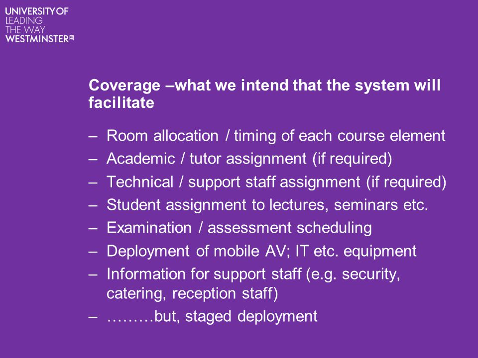 Coverage –what we intend that the system will facilitate –Room allocation / timing of each course element –Academic / tutor assignment (if required) –