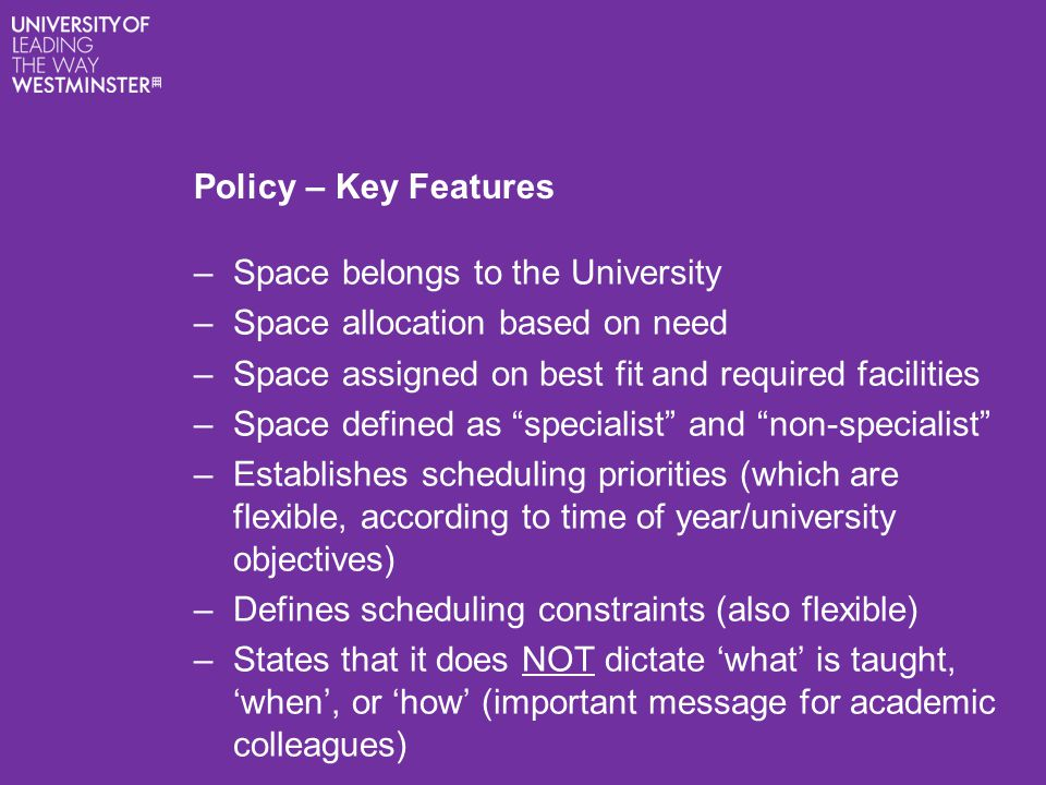 Policy – Key Features –Space belongs to the University –Space allocation based on need –Space assigned on best fit and required facilities –Space defi