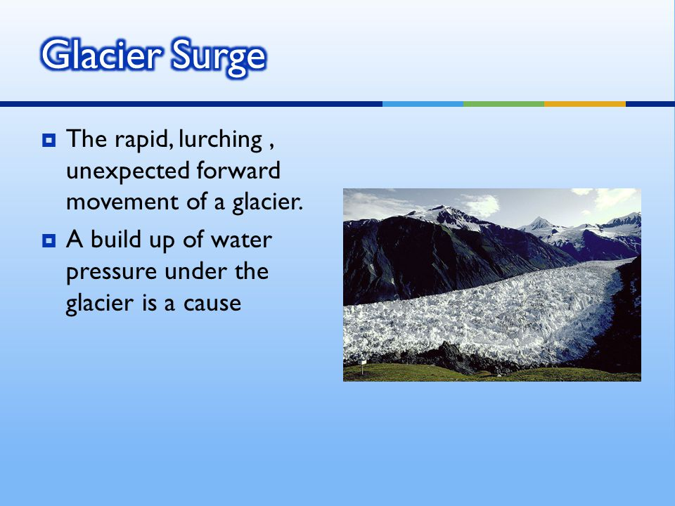  Basal Sliding - movement along the bottom of the glacier due to the warmth of the earth and internal streams  This generally only happens in temperate based glaciers, such as in the Alps, where the ground is warmer, allowing the ice to melt