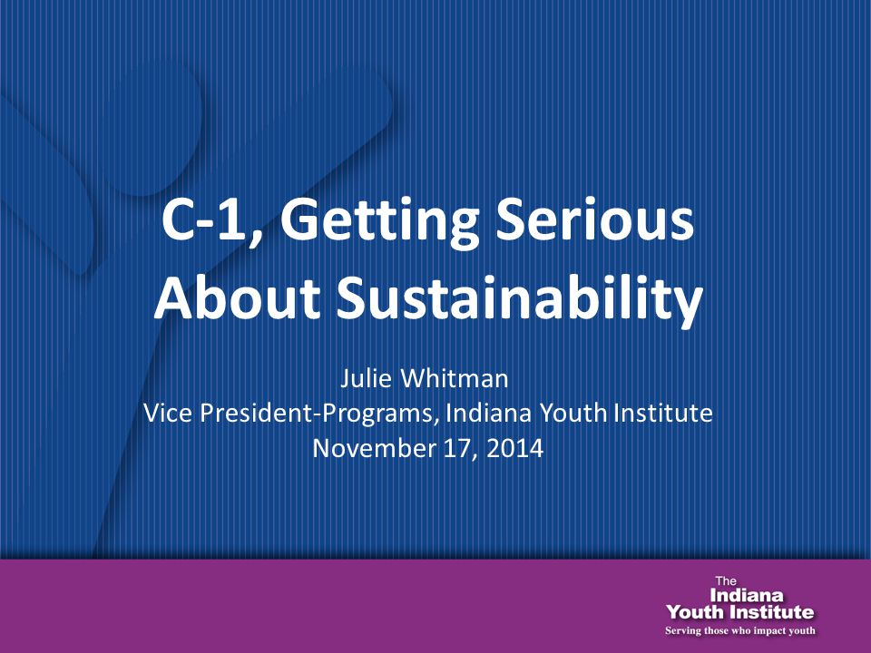 C-1, Getting Serious About Sustainability Julie Whitman Vice President-Programs, Indiana Youth Institute November 17, 2014