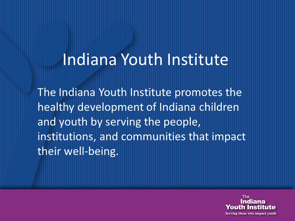The Indiana Youth Institute promotes the healthy development of Indiana children and youth by serving the people, institutions, and communities that impact their well-being.