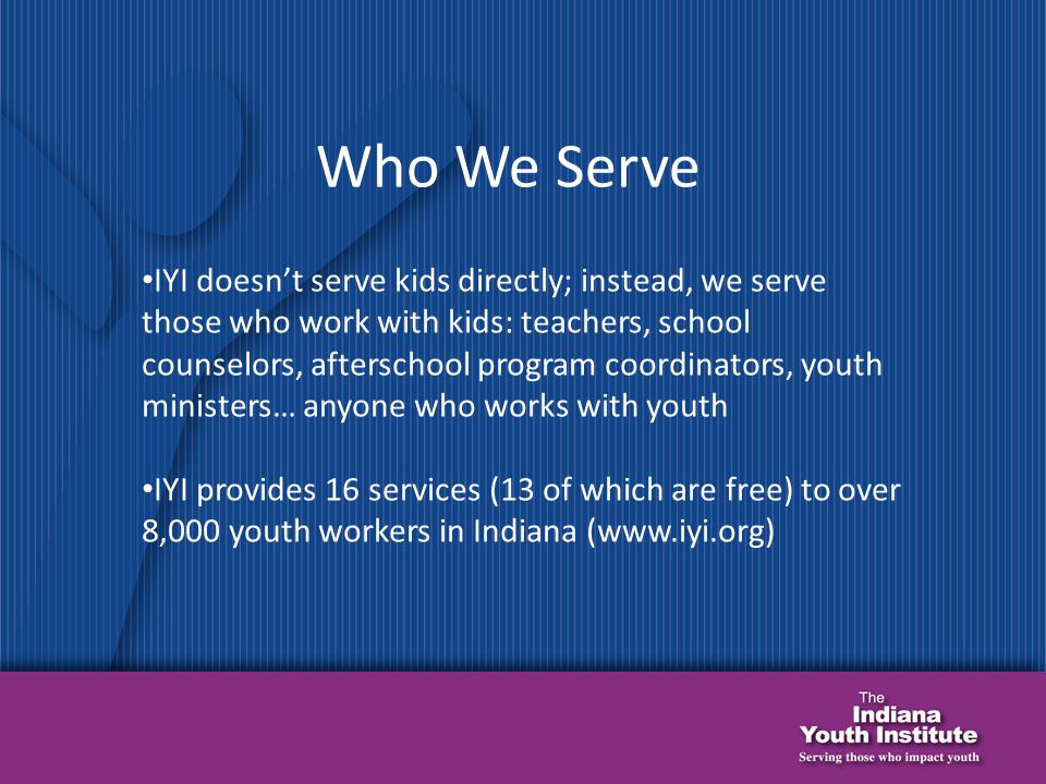 Who We Serve IYI doesn't serve kids directly; instead, we serve those who work with kids: teachers, school counselors, afterschool program coordinators, youth ministers… anyone who works with youth IYI provides 16 services (13 of which are free) to over 8,000 youth workers in Indiana (www.iyi.org)