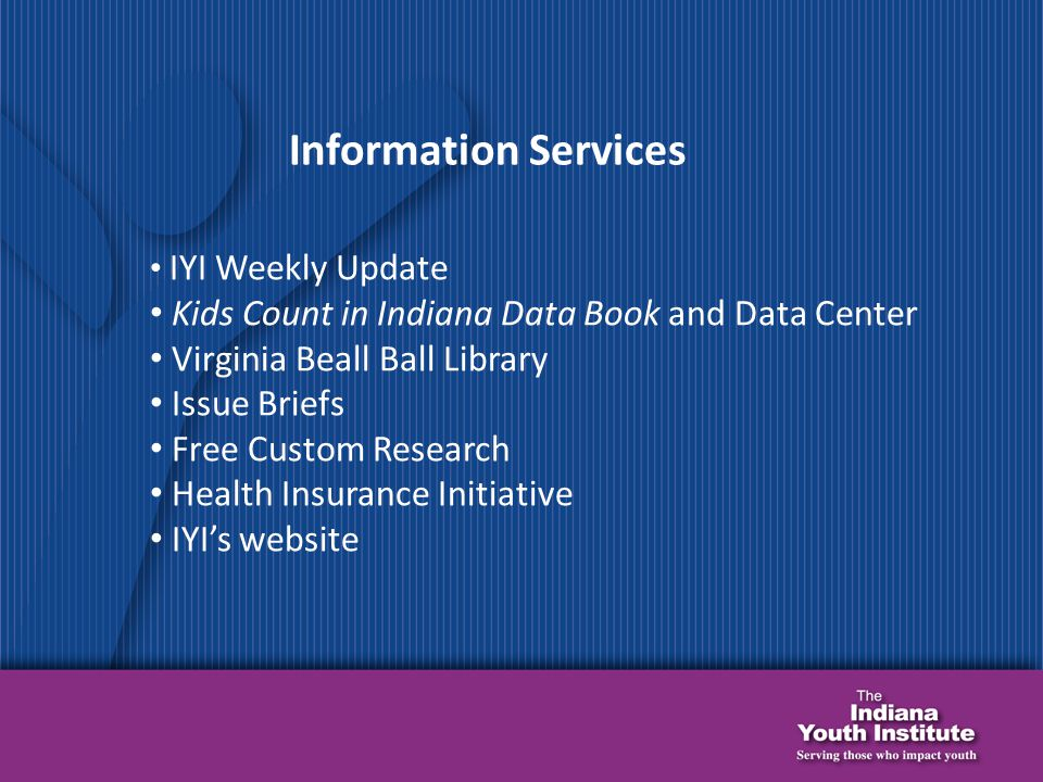 Information Services IYI Weekly Update Kids Count in Indiana Data Book and Data Center Virginia Beall Ball Library Issue Briefs Free Custom Research Health Insurance Initiative IYI's website