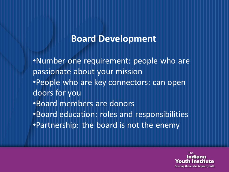 Board Development Number one requirement: people who are passionate about your mission People who are key connectors: can open doors for you Board members are donors Board education: roles and responsibilities Partnership: the board is not the enemy