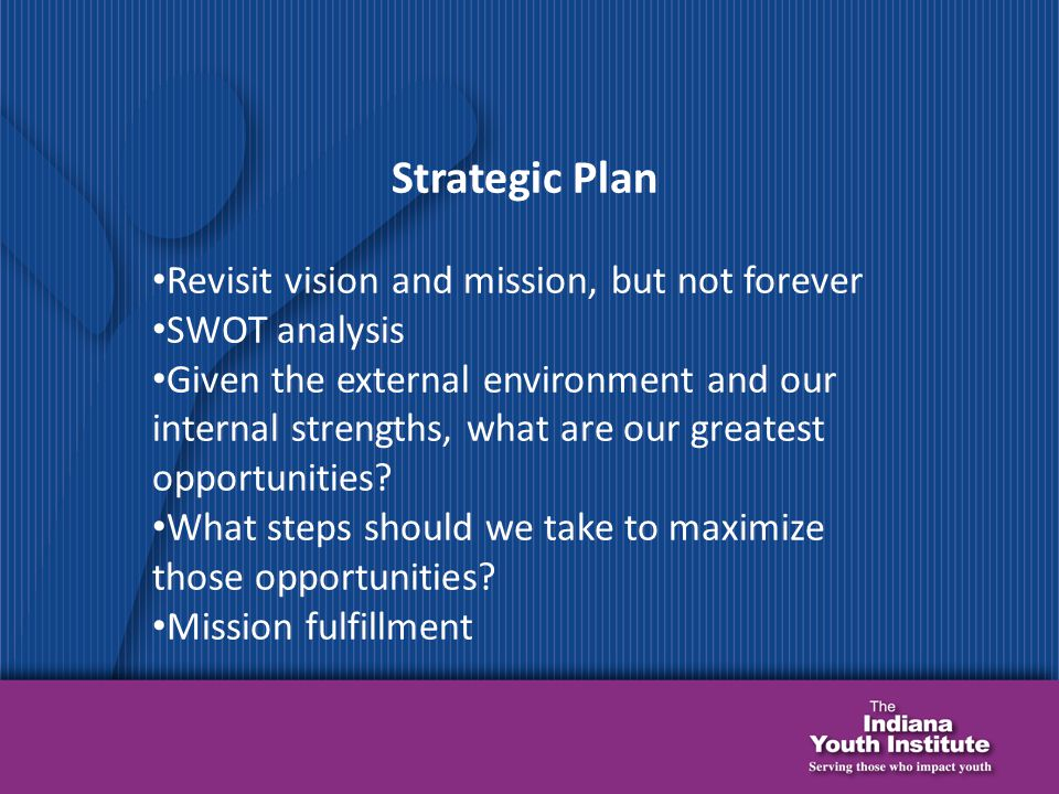Strategic Plan Revisit vision and mission, but not forever SWOT analysis Given the external environment and our internal strengths, what are our greatest opportunities.
