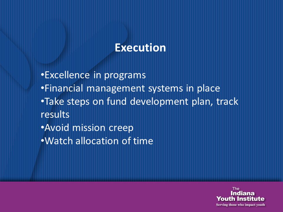 Execution Excellence in programs Financial management systems in place Take steps on fund development plan, track results Avoid mission creep Watch allocation of time