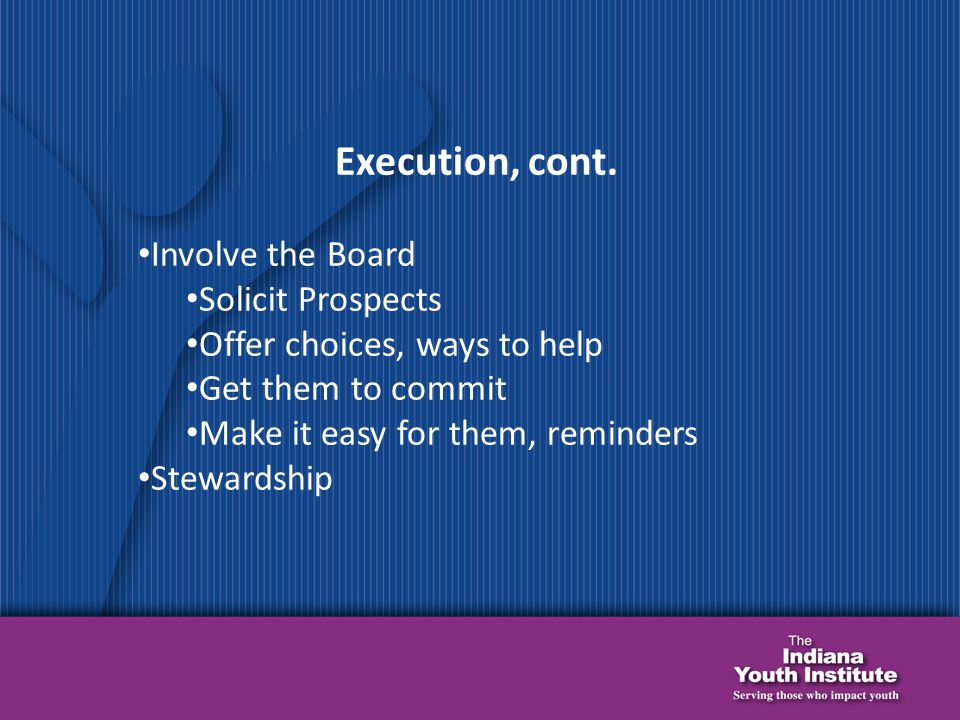 Execution, cont. Involve the Board Solicit Prospects Offer choices, ways to help Get them to commit Make it easy for them, reminders Stewardship