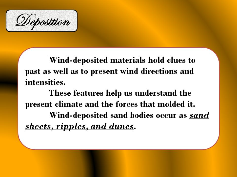 Deposition Wind-deposited materials hold clues to past as well as to present wind directions and intensities. These features help us understand the pr