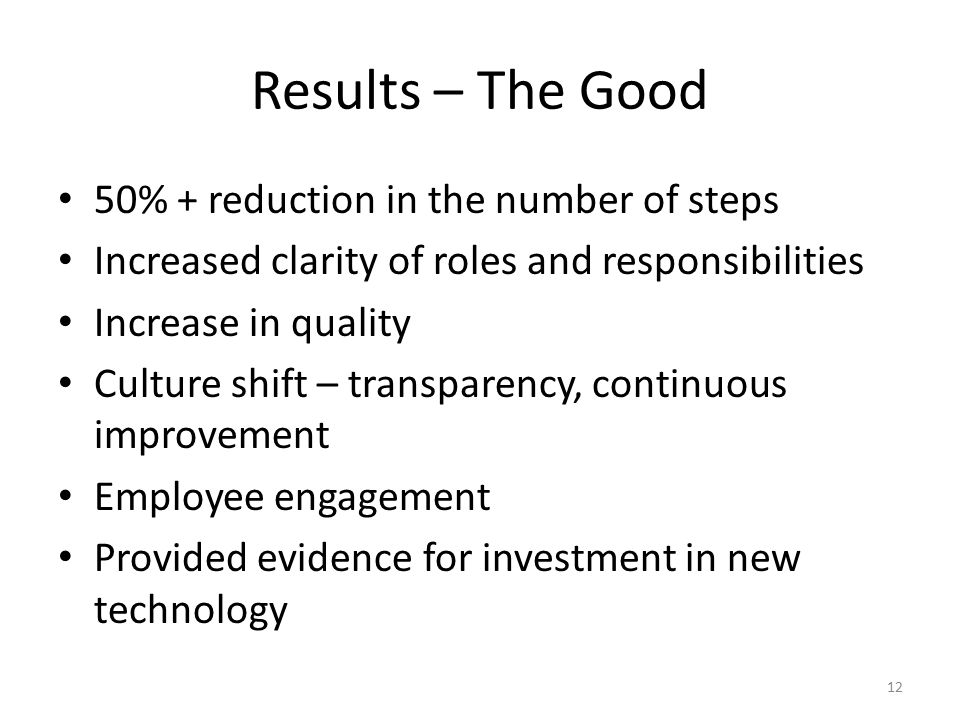Results – The Good 50% + reduction in the number of steps Increased clarity of roles and responsibilities Increase in quality Culture shift – transparency, continuous improvement Employee engagement Provided evidence for investment in new technology 12