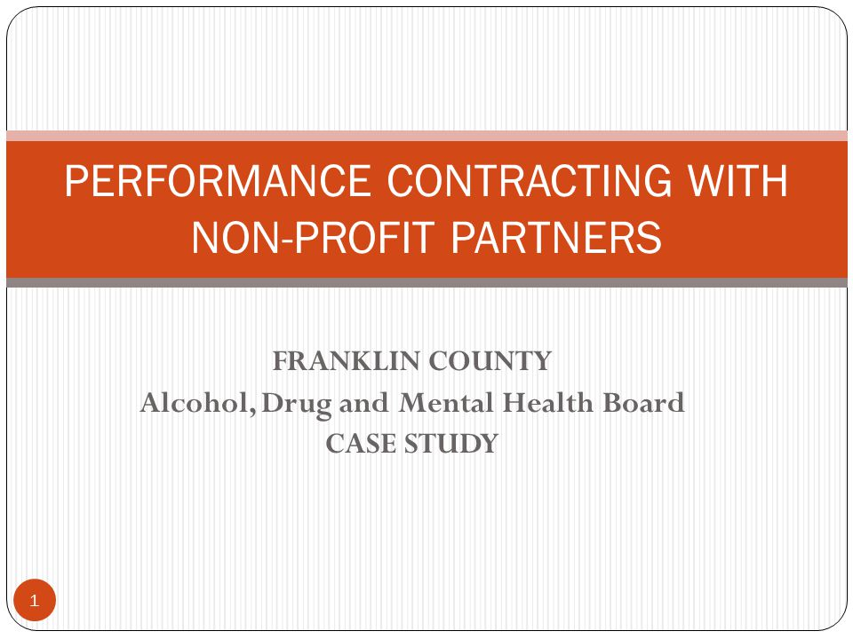 FRANKLIN COUNTY Alcohol, Drug and Mental Health Board CASE STUDY PERFORMANCE CONTRACTING WITH NON-PROFIT PARTNERS 1
