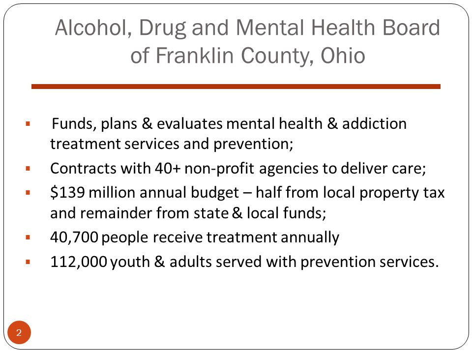 Alcohol, Drug and Mental Health Board of Franklin County, Ohio  Funds, plans & evaluates mental health & addiction treatment services and prevention;  Contracts with 40+ non-profit agencies to deliver care;  $139 million annual budget – half from local property tax and remainder from state & local funds;  40,700 people receive treatment annually  112,000 youth & adults served with prevention services.