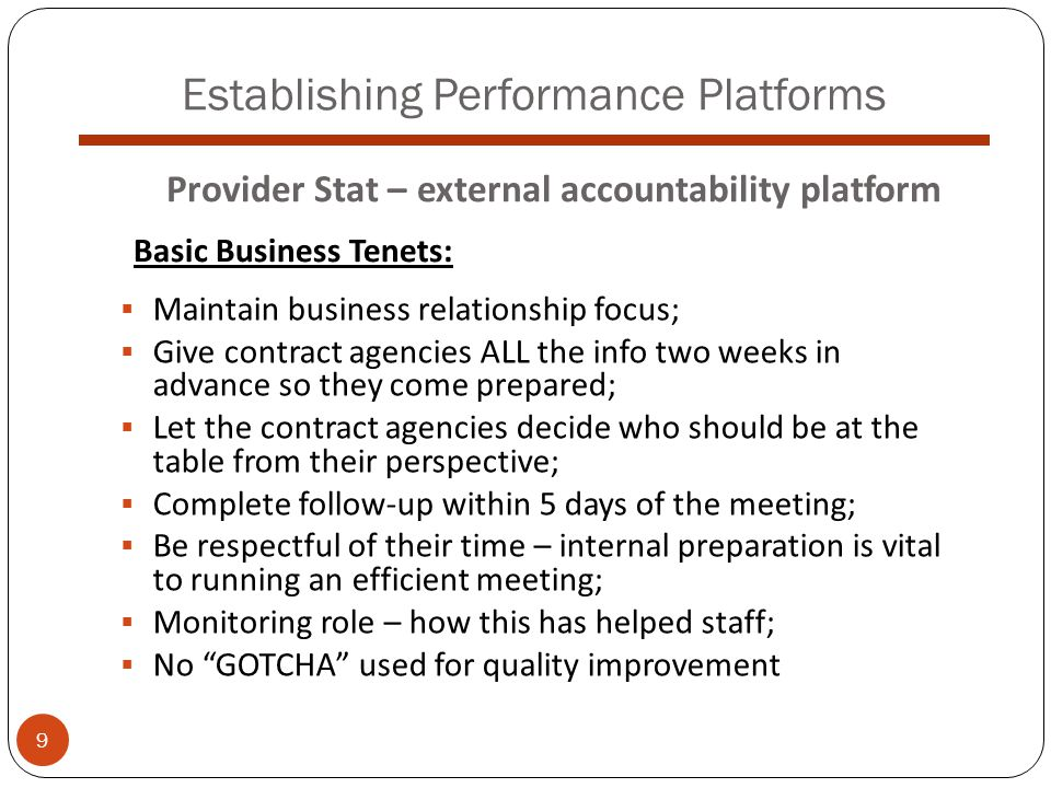 Establishing Performance Platforms  Maintain business relationship focus;  Give contract agencies ALL the info two weeks in advance so they come prepared;  Let the contract agencies decide who should be at the table from their perspective;  Complete follow-up within 5 days of the meeting;  Be respectful of their time – internal preparation is vital to running an efficient meeting;  Monitoring role – how this has helped staff;  No GOTCHA used for quality improvement Provider Stat – external accountability platform Basic Business Tenets: 9