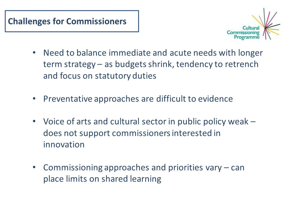 Challenges for Commissioners Need to balance immediate and acute needs with longer term strategy – as budgets shrink, tendency to retrench and focus on statutory duties Preventative approaches are difficult to evidence Voice of arts and cultural sector in public policy weak – does not support commissioners interested in innovation Commissioning approaches and priorities vary – can place limits on shared learning