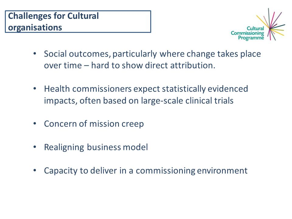 Challenges for Cultural organisations Social outcomes, particularly where change takes place over time – hard to show direct attribution.