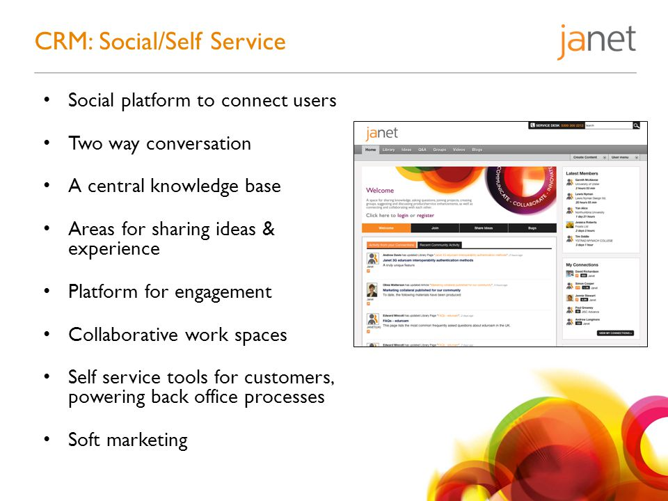 Social platform to connect users Two way conversation A central knowledge base Areas for sharing ideas & experience Platform for engagement Collaborative work spaces Self service tools for customers, powering back office processes Soft marketing CRM: Social/Self Service
