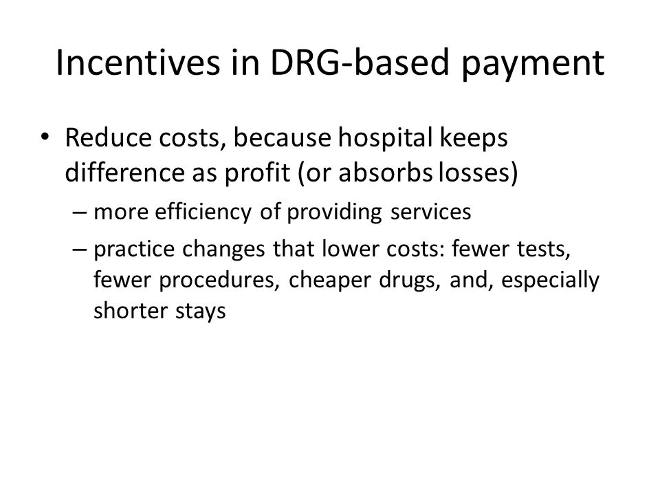 Incentives in DRG-based payment Reduce costs, because hospital keeps difference as profit (or absorbs losses) – more efficiency of providing services – practice changes that lower costs: fewer tests, fewer procedures, cheaper drugs, and, especially shorter stays