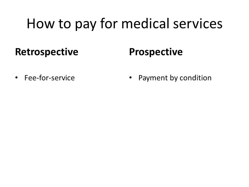 How to pay for medical services Retrospective Fee-for-service Prospective Payment by condition