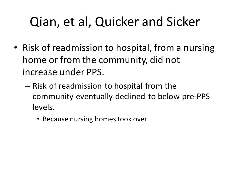 Qian, et al, Quicker and Sicker Risk of readmission to hospital, from a nursing home or from the community, did not increase under PPS.