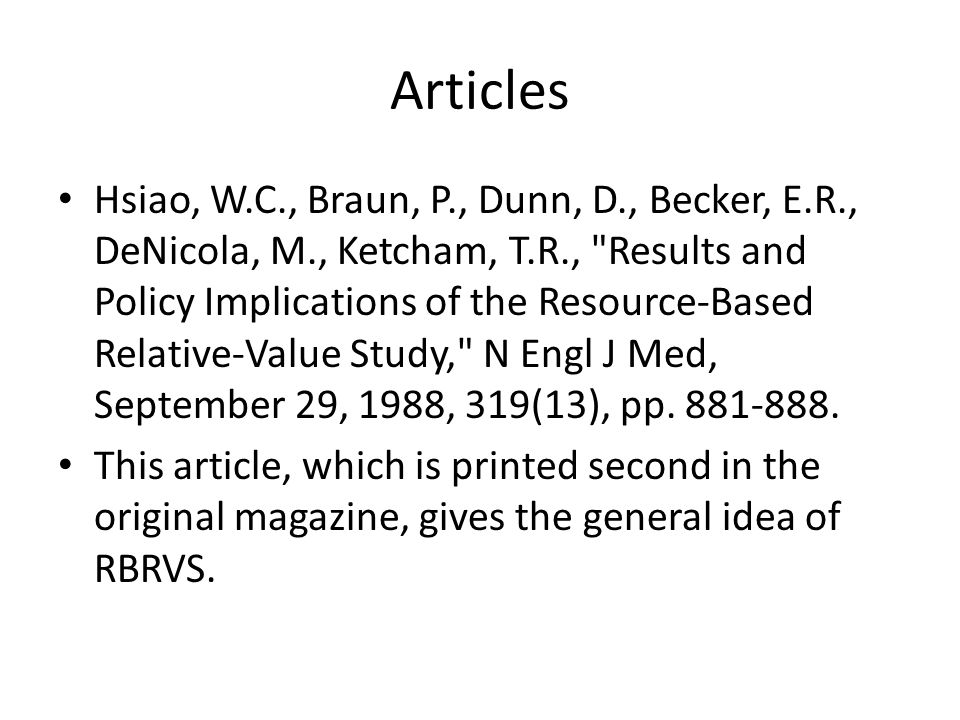 Articles Hsiao, W.C., Braun, P., Dunn, D., Becker, E.R., DeNicola, M., Ketcham, T.R., Results and Policy Implications of the Resource-Based Relative-Value Study, N Engl J Med, September 29, 1988, 319(13), pp.