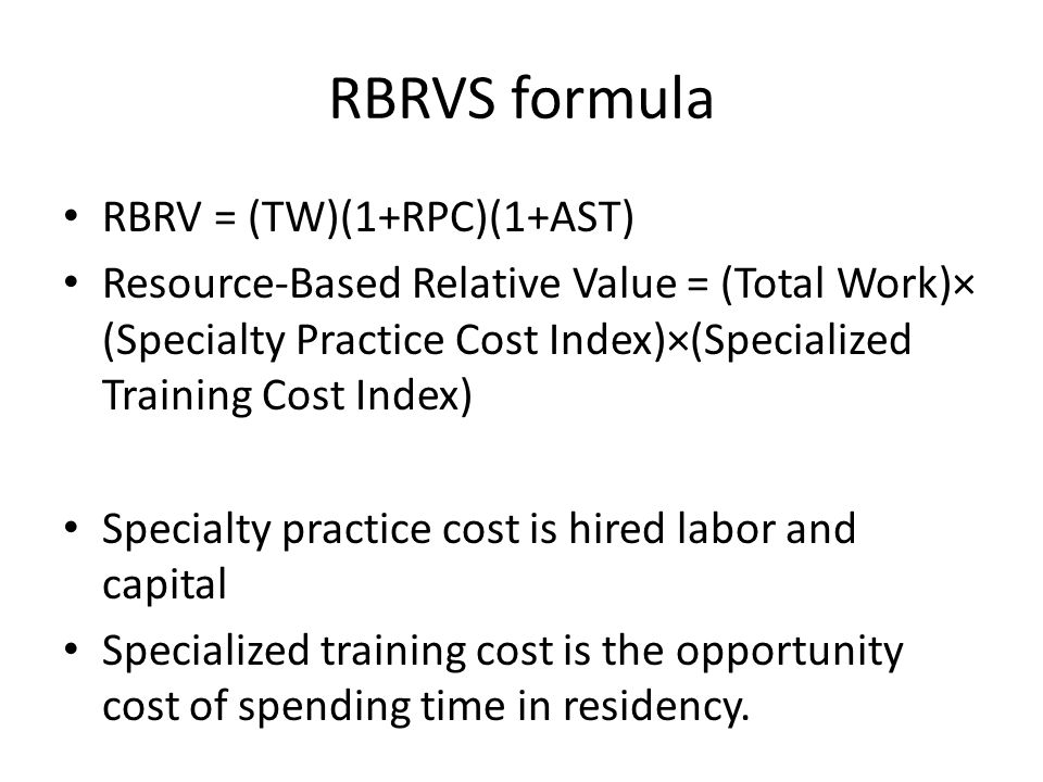 RBRVS formula RBRV = (TW)(1+RPC)(1+AST) Resource-Based Relative Value = (Total Work)× (Specialty Practice Cost Index)×(Specialized Training Cost Index) Specialty practice cost is hired labor and capital Specialized training cost is the opportunity cost of spending time in residency.