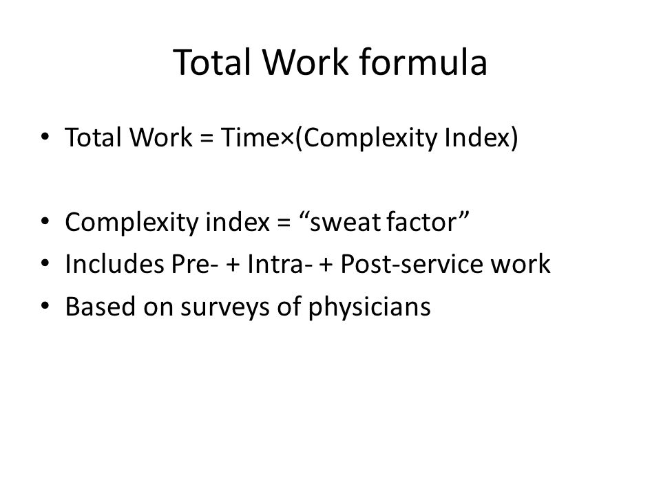 Total Work formula Total Work = Time×(Complexity Index) Complexity index = sweat factor Includes Pre- + Intra- + Post-service work Based on surveys of physicians