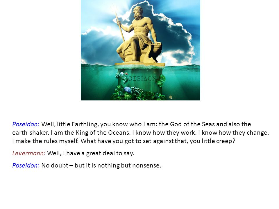 Poseidon: Well, little Earthling, you know who I am: the God of the Seas and also the earth-shaker.