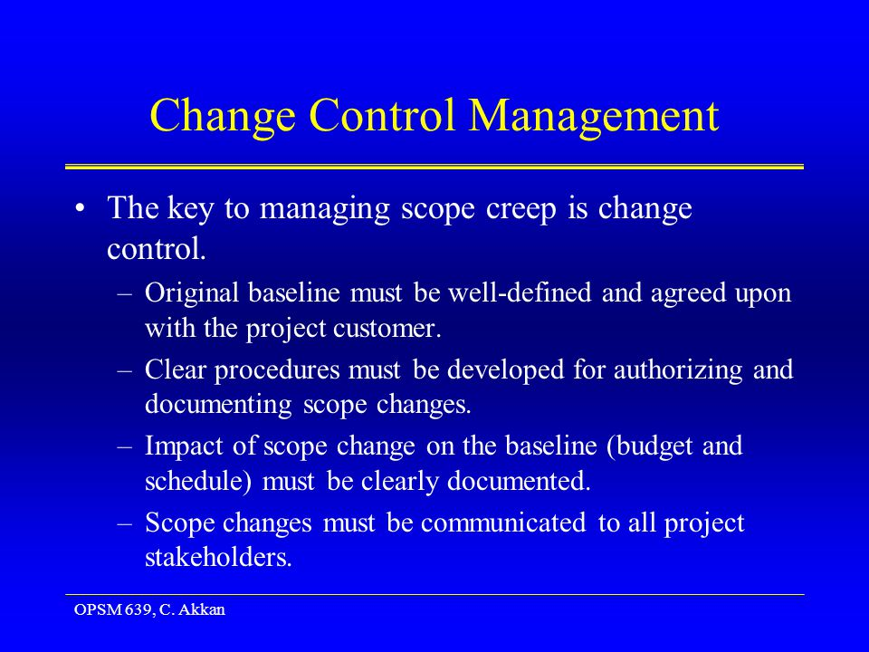 OPSM 639, C. Akkan Change Control Management The key to managing scope creep is change control.