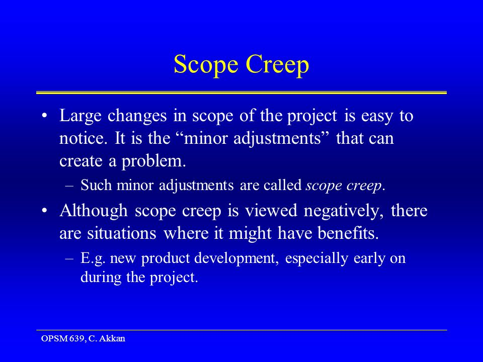 OPSM 639, C. Akkan Scope Creep Large changes in scope of the project is easy to notice.