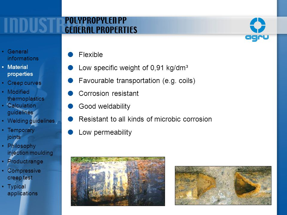 POLYPROPYLEN PP GENERAL PROPERTIES  Flexible  Low specific weight of 0,91 kg/dm³  Favourable transportation (e.g. coils)  Corrosion resistant  Go