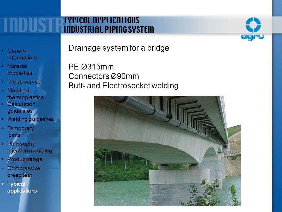 TYPICAL APPLICATIONS INDUSTRIAL PIPING SYSTEM Drainage system for a bridge PE Ø315mm Connectors Ø90mm Butt- and Electrosocket welding General informat