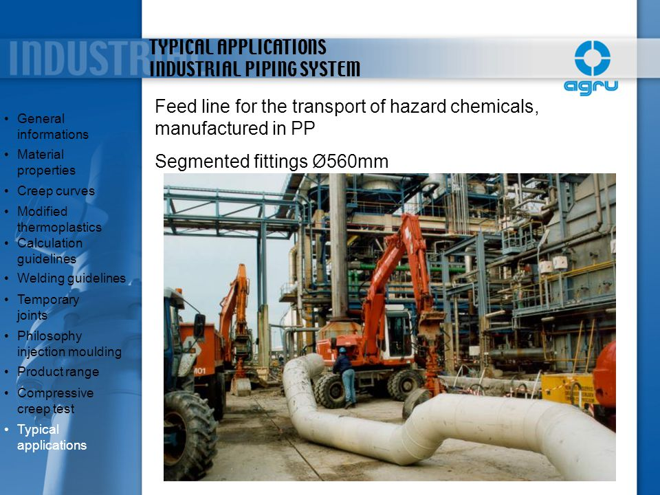 TYPICAL APPLICATIONS INDUSTRIAL PIPING SYSTEM Feed line for the transport of hazard chemicals, manufactured in PP Segmented fittings Ø560mm General in