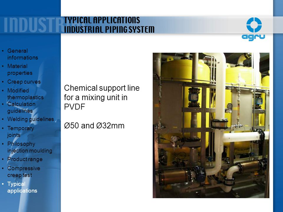 TYPICAL APPLICATIONS INDUSTRIAL PIPING SYSTEM Chemical support line for a mixing unit in PVDF Ø50 and Ø32mm General informationsGeneral informations M