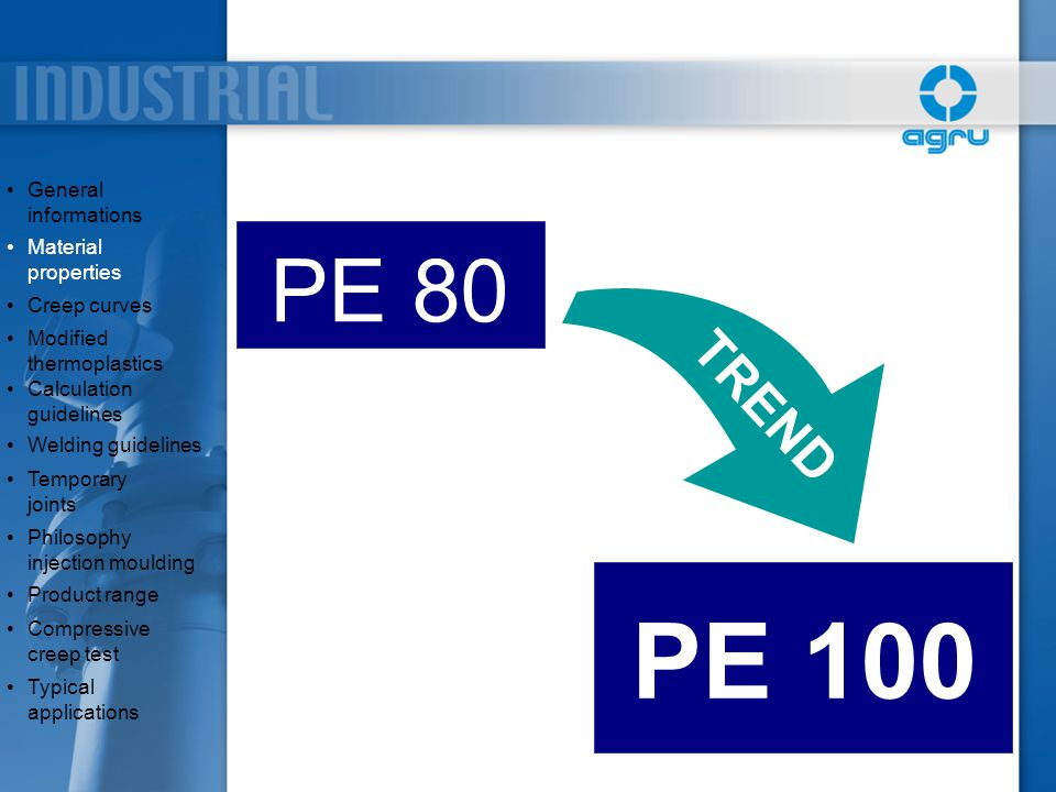 PRODUCT RANGE PE/PP  Electrofusion fittings (mainly PE)  Fittings for heating element socket welding ( socket fusion fittings) upto 110mm  Special fittings  Sheets, roundbars, welding rods General informationsGeneral informations Material propertiesMaterial properties Creep curves Modified thermoplasticsModified thermoplastics Calculation guidelinesCalculation guidelines Welding guidelines Temporary jointsTemporary joints Philosophy injection mouldingPhilosophy injection moulding Product range Compressive creep testCompressive creep test Typical applicationsTypical applications