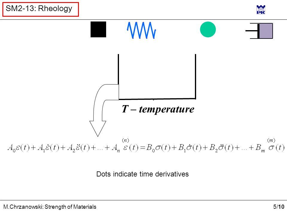 5 /10 M.Chrzanowski: Strength of Materials SM2-13: Rheology Dots indicate time derivatives T – temperature