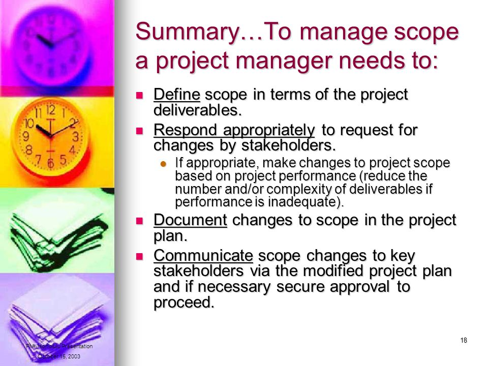 18 Summary…To manage scope a project manager needs to: Define scope in terms of the project deliverables.