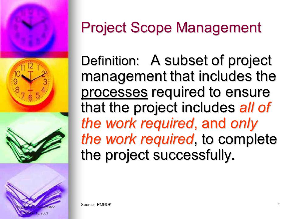 2 Project Scope Management Definition: A subset of project management that includes the processes required to ensure that the project includes all of the work required, and only the work required, to complete the project successfully.
