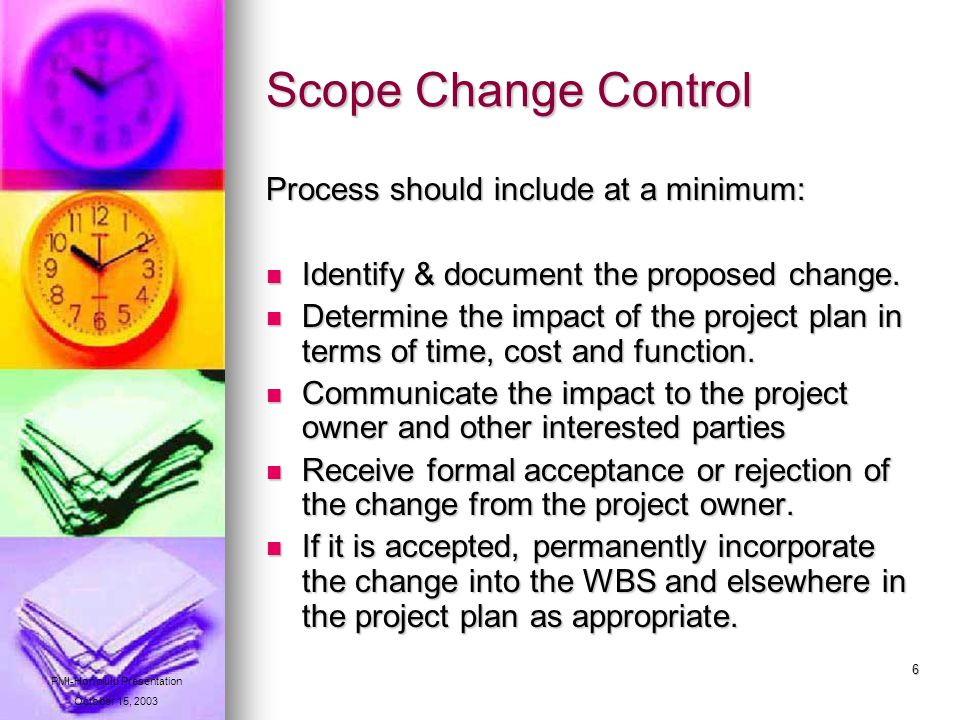 6 Scope Change Control Process should include at a minimum: Identify & document the proposed change.