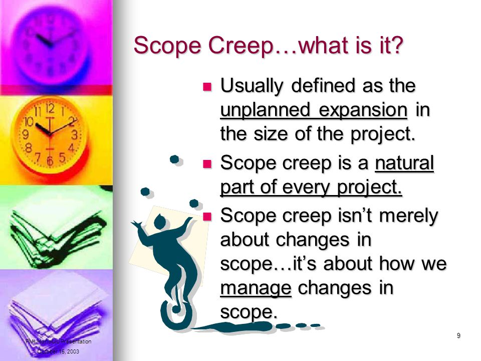 9 Scope Creep…what is it. Usually defined as the unplanned expansion in the size of the project.
