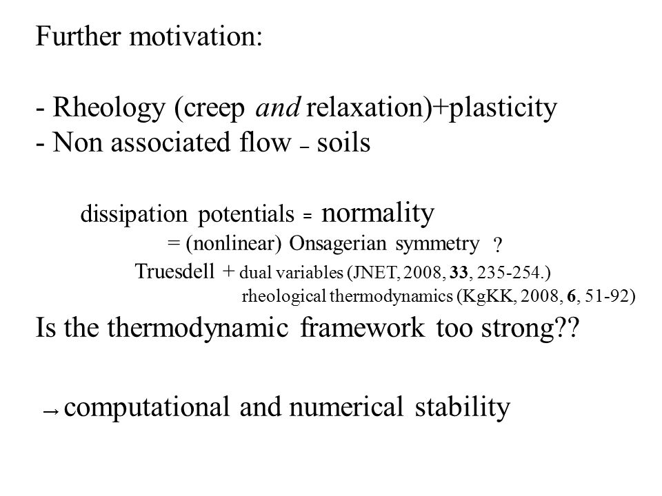 Further motivation: - Rheology ( creep and relaxation )+plasticity - Non associated flow – soils dissipation potentials = normality = (nonlinear) Onsagerian symmetry Is the thermodynamic framework too strong?.